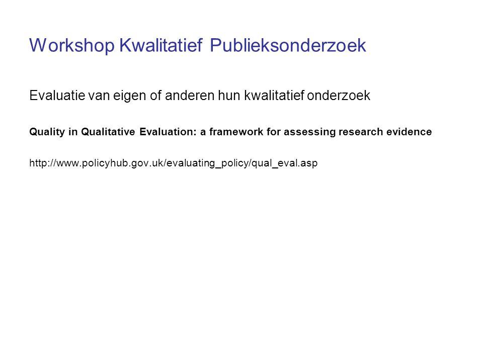 Workshop Kwalitatief Publieksonderzoek Evaluatie van eigen of anderen hun kwalitatief onderzoek Quality in Qualitative Evaluation: a framework for assessing research evidence http://www.policyhub.gov.uk/evaluating_policy/qual_eval.asp