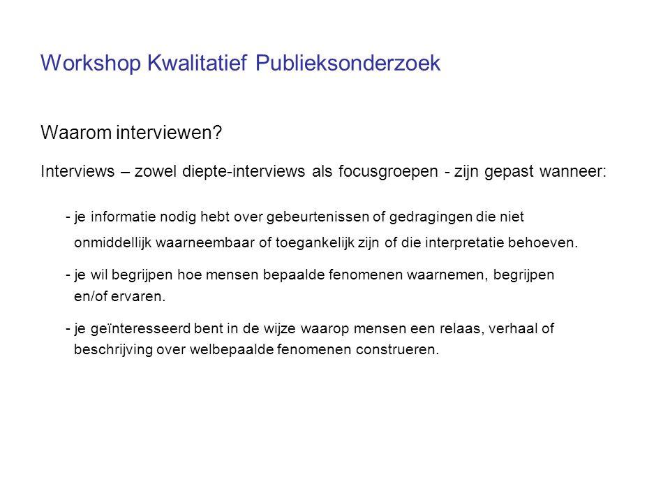Workshop Kwalitatief Publieksonderzoek Waarom interviewen? Interviews – zowel diepte-interviews als focusgroepen - zijn gepast wanneer: - je informati