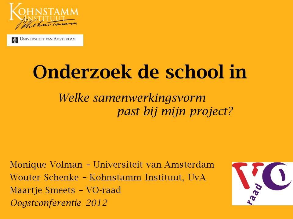 Onderzoek de school in Monique Volman – Universiteit van Amsterdam Wouter Schenke – Kohnstamm Instituut, UvA Maartje Smeets – VO-raad Oogstconferentie 2012 Welke samenwerkingsvorm past bij mijn project?