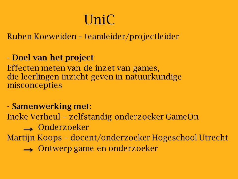 UniC Ruben Koeweiden – teamleider/projectleider - - Doel van het project Effecten meten van de inzet van games, die leerlingen inzicht geven in natuurkundige misconcepties - - Samenwerking met: Ineke Verheul – zelfstandig onderzoeker GameOn Onderzoeker Martijn Koops – docent/onderzoeker Hogeschool Utrecht Ontwerp game en onderzoeker