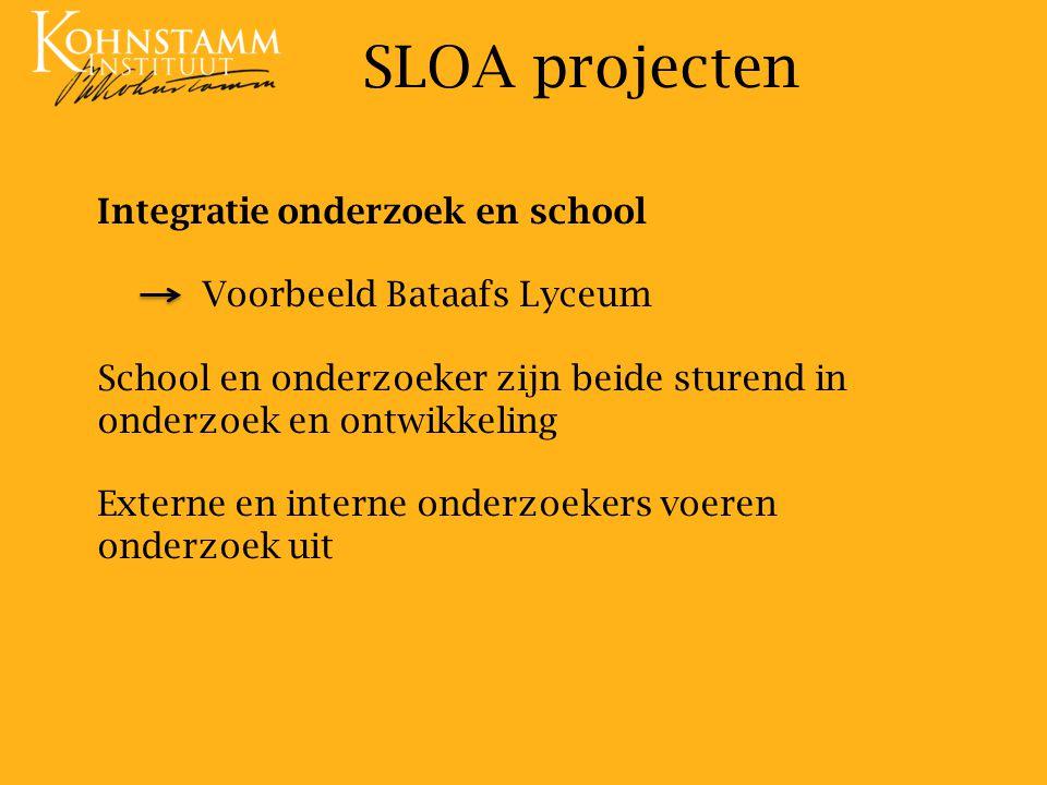 Integratie onderzoek en school Voorbeeld Bataafs Lyceum School en onderzoeker zijn beide sturend in onderzoek en ontwikkeling Externe en interne onderzoekers voeren onderzoek uit SLOA projecten