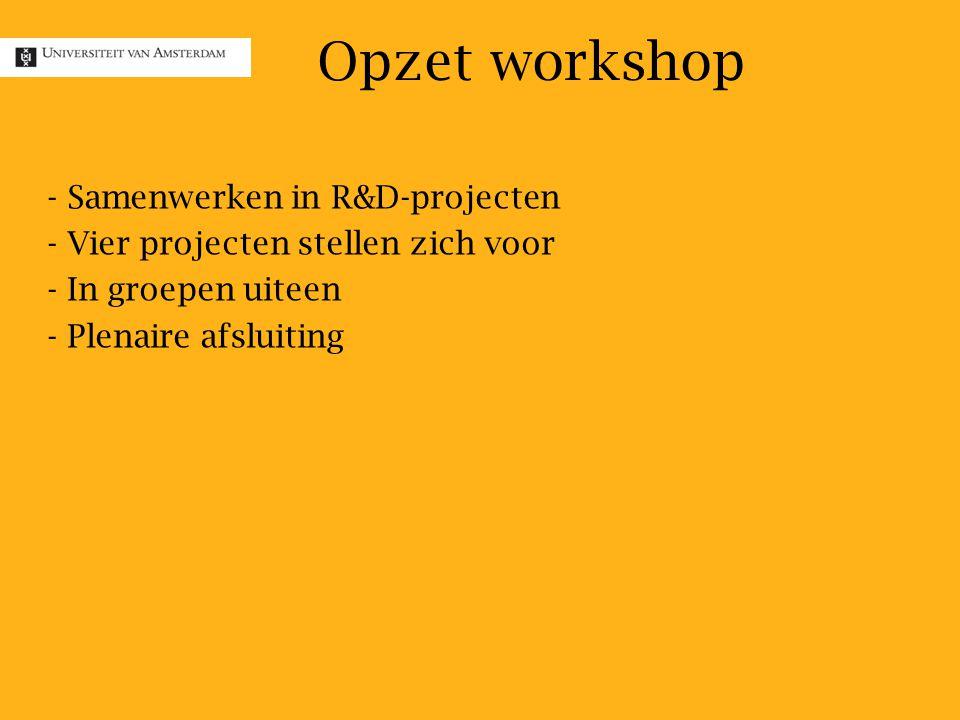 - - Samenwerken in R&D-projecten - - Vier projecten stellen zich voor - - In groepen uiteen - - Plenaire afsluiting Opzet workshop
