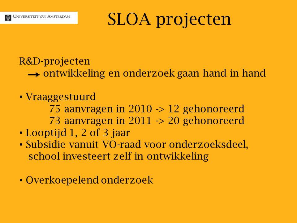 SLOA projecten R&D-projecten ontwikkeling en onderzoek gaan hand in hand Vraaggestuurd 75 aanvragen in 2010 -> 12 gehonoreerd 73 aanvragen in 2011 -> 20 gehonoreerd Looptijd 1, 2 of 3 jaar Subsidie vanuit VO-raad voor onderzoeksdeel, school investeert zelf in ontwikkeling Overkoepelend onderzoek