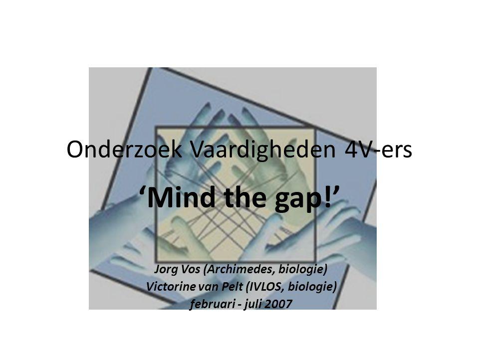 Onderzoek Vaardigheden 4V-ers 'Mind the gap!' Jorg Vos (Archimedes, biologie) Victorine van Pelt (IVLOS, biologie) februari - juli 2007