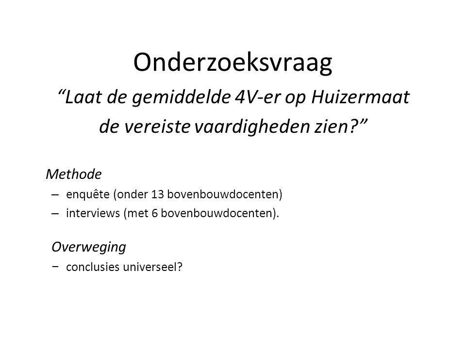 """Onderzoeksvraag """"Laat de gemiddelde 4V-er op Huizermaat de vereiste vaardigheden zien?"""" Methode – enquête (onder 13 bovenbouwdocenten) – interviews (m"""
