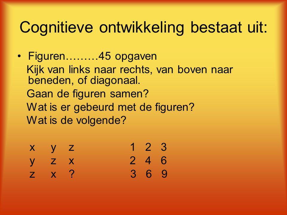 Cognitieve ontwikkeling bestaat uit: Figuren………45 opgaven Kijk van links naar rechts, van boven naar beneden, of diagonaal. Gaan de figuren samen? Wat