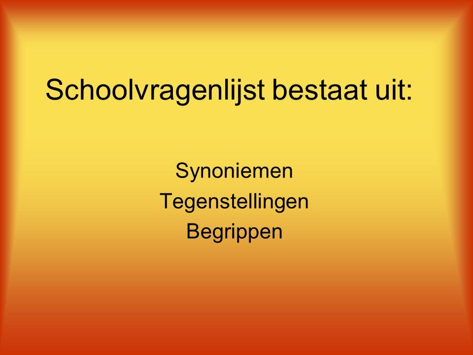 Schoolvragenlijst bestaat uit: Synoniemen Tegenstellingen Begrippen
