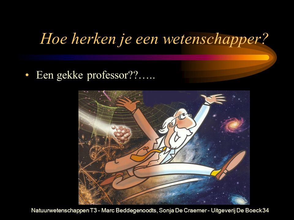 Natuurwetenschappen T3 - Marc Beddegenoodts, Sonja De Craemer - Uitgeverij De Boeck34 Hoe herken je een wetenschapper? Een gekke professor??…..