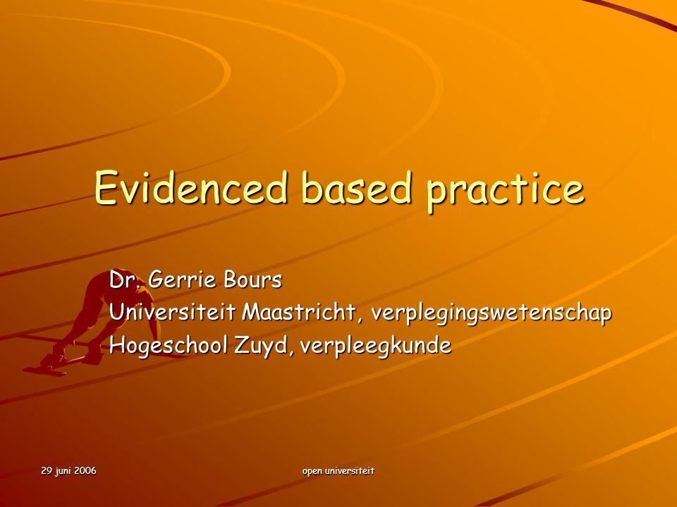 29 juni 2006 open universiteit Evidenced based practice Dr. Gerrie Bours Universiteit Maastricht, verplegingswetenschap Hogeschool Zuyd, verpleegkunde