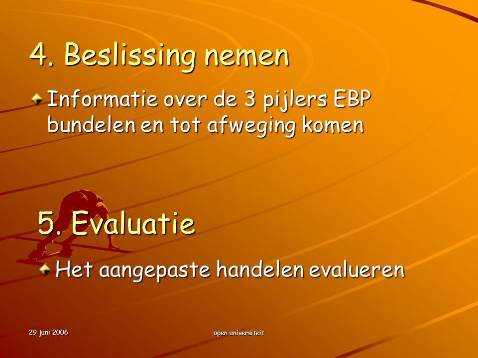 29 juni 2006 open universiteit 4. Beslissing nemen Informatie over de 3 pijlers EBP bundelen en tot afweging komen 5. Evaluatie Het aangepaste handele