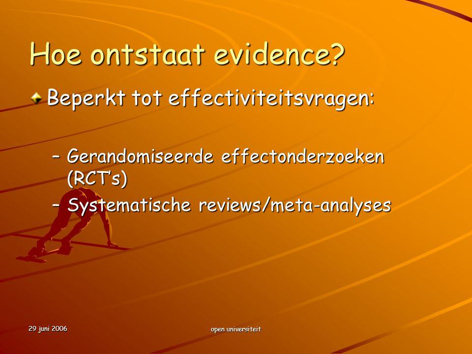 29 juni 2006 open universiteit Hoe ontstaat evidence? Beperkt tot effectiviteitsvragen: –Gerandomiseerde effectonderzoeken (RCT's) –Systematische revi