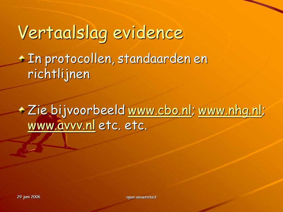 29 juni 2006 open universiteit Vertaalslag evidence In protocollen, standaarden en richtlijnen Zie bijvoorbeeld www.cbo.nl; www.nhg.nl; www.avvv.nl et