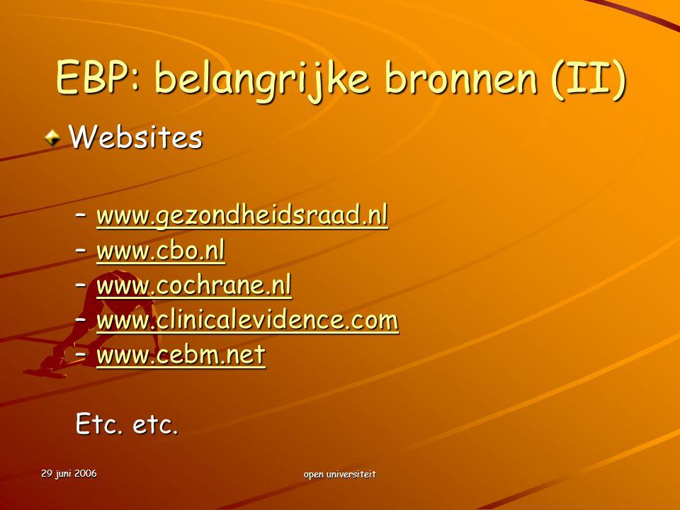 29 juni 2006 open universiteit EBP: belangrijke bronnen (II) Websites –www.gezondheidsraad.nl www.gezondheidsraad.nl –www.cbo.nl www.cbo.nl –www.cochr