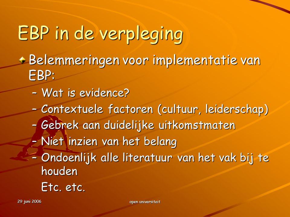 29 juni 2006 open universiteit EBP in de verpleging Belemmeringen voor implementatie van EBP: –Wat is evidence? –Contextuele factoren (cultuur, leider