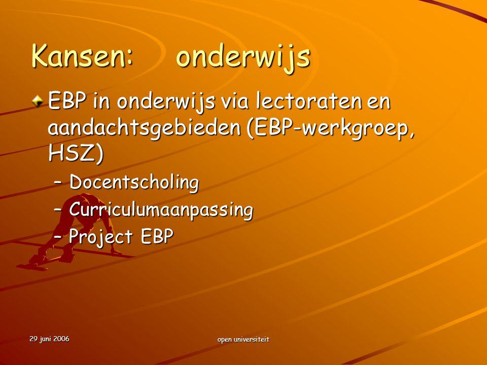 29 juni 2006 open universiteit Kansen:onderwijs EBP in onderwijs via lectoraten en aandachtsgebieden (EBP-werkgroep, HSZ) –Docentscholing –Curriculuma