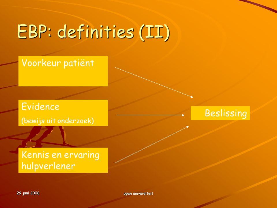 29 juni 2006 open universiteit EBP: definities (II) Voorkeur patiënt Evidence (bewijs uit onderzoek) Kennis en ervaring hulpverlener Beslissing