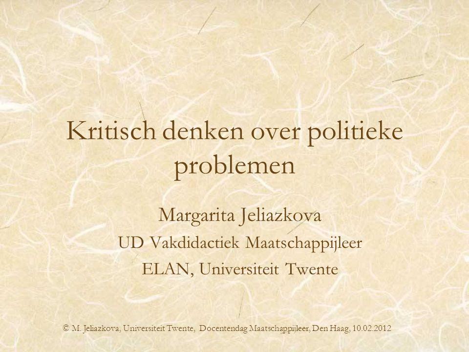 Kritisch denken over politieke problemen Margarita Jeliazkova UD Vakdidactiek Maatschappijleer ELAN, Universiteit Twente © M. Jeliazkova, Universiteit