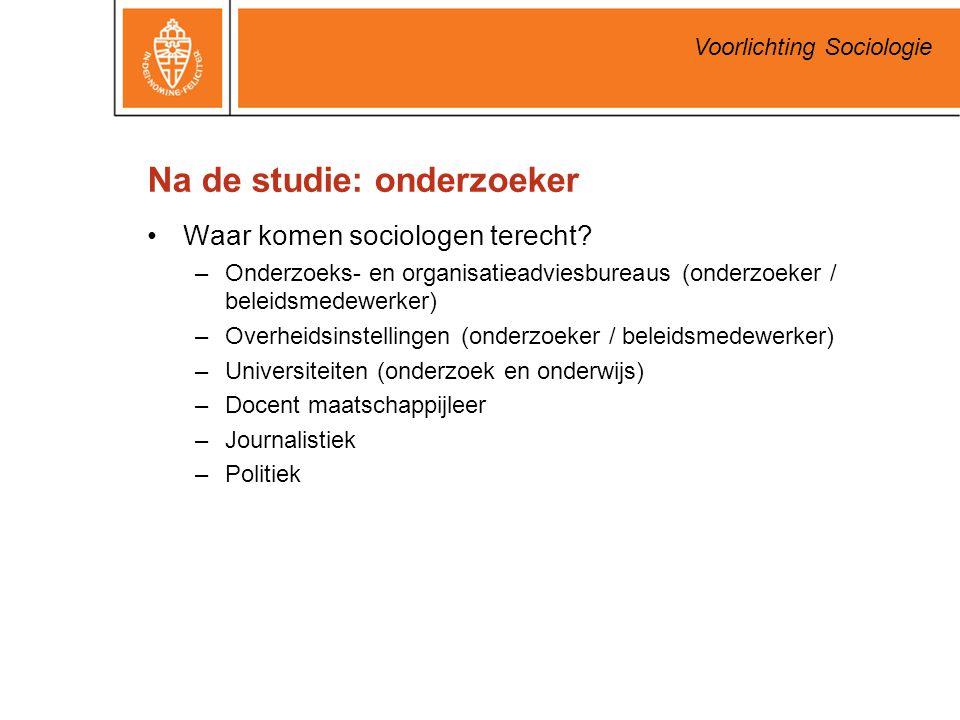 Voorlichting Sociologie Na de studie: onderzoeker Waar komen sociologen terecht? –Onderzoeks- en organisatieadviesbureaus (onderzoeker / beleidsmedewe