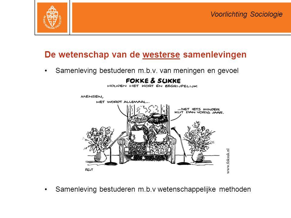 Voorlichting Sociologie De wetenschap van de westerse samenlevingen Samenleving bestuderen m.b.v. van meningen en gevoel Samenleving bestuderen m.b.v