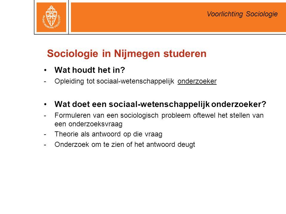 Voorlichting Sociologie Sociologie in Nijmegen studeren Wat houdt het in? -Opleiding tot sociaal-wetenschappelijk onderzoeker Wat doet een sociaal-wet