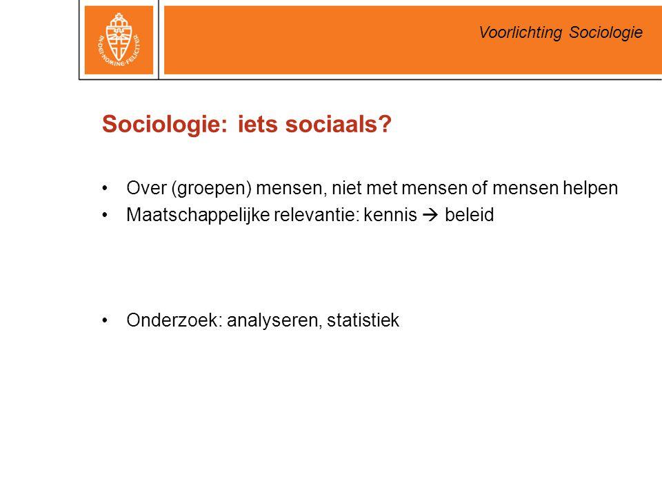 Voorlichting Sociologie Sociologie: iets sociaals? Over (groepen) mensen, niet met mensen of mensen helpen Maatschappelijke relevantie: kennis  belei