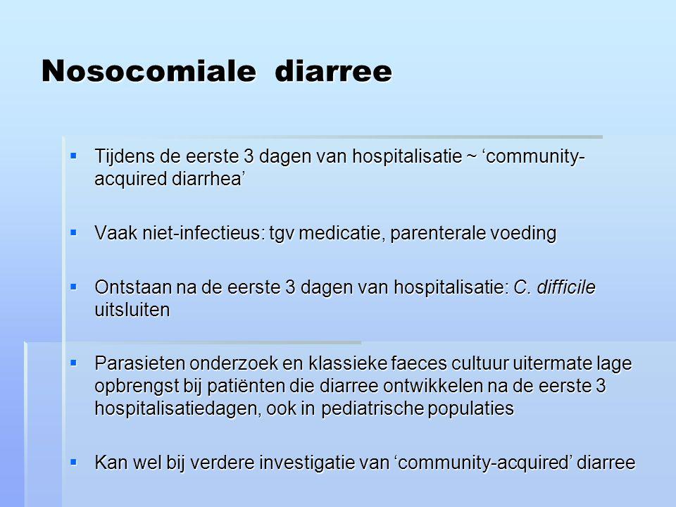 Nosocomiale diarree  Tijdens de eerste 3 dagen van hospitalisatie ~ 'community- acquired diarrhea'  Vaak niet-infectieus: tgv medicatie, parenterale voeding  Ontstaan na de eerste 3 dagen van hospitalisatie: C.