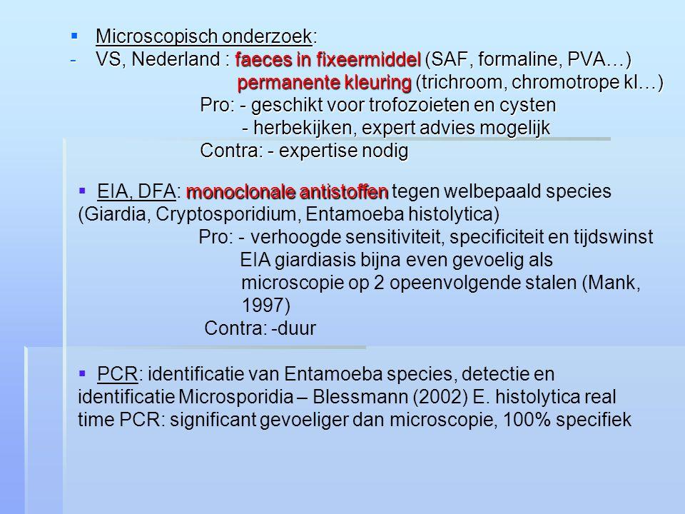  Microscopisch onderzoek: -VS, Nederland : faeces in fixeermiddel (SAF, formaline, PVA…) permanente kleuring (trichroom, chromotrope kl…) permanente kleuring (trichroom, chromotrope kl…) Pro: - geschikt voor trofozoieten en cysten - herbekijken, expert advies mogelijk - herbekijken, expert advies mogelijk Contra: - expertise nodig monoclonale antistoffen  EIA, DFA: monoclonale antistoffen tegen welbepaald species (Giardia, Cryptosporidium, Entamoeba histolytica) Pro: - verhoogde sensitiviteit, specificiteit en tijdswinst EIA giardiasis bijna even gevoelig als microscopie op 2 opeenvolgende stalen (Mank, 1997) Contra: -duur  PCR: identificatie van Entamoeba species, detectie en identificatie Microsporidia – Blessmann (2002) E.