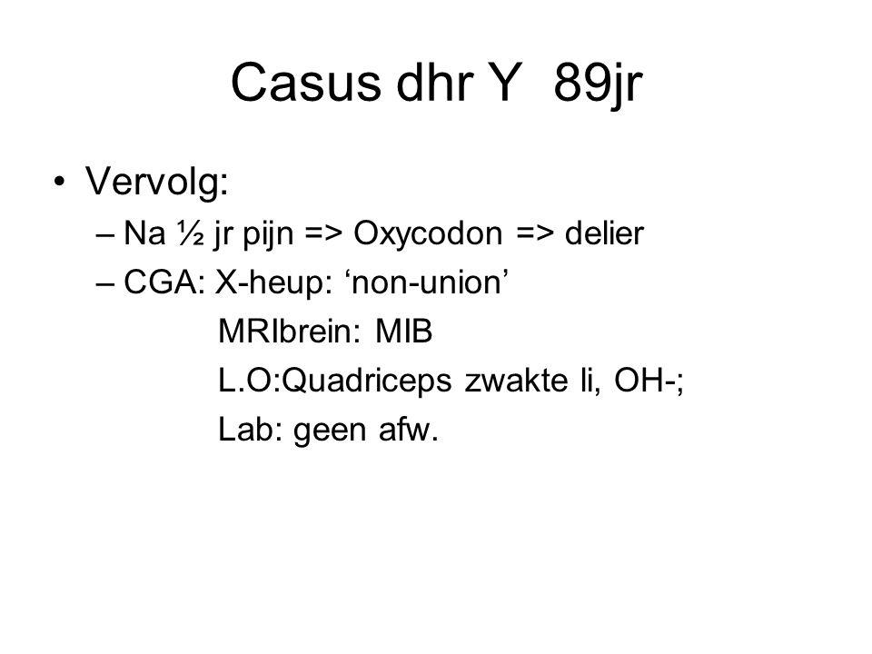 Casus dhr Y 89jr Vervolg: –Na ½ jr pijn => Oxycodon => delier –CGA: X-heup: 'non-union' MRIbrein: MIB L.O:Quadriceps zwakte li, OH-; Lab: geen afw.