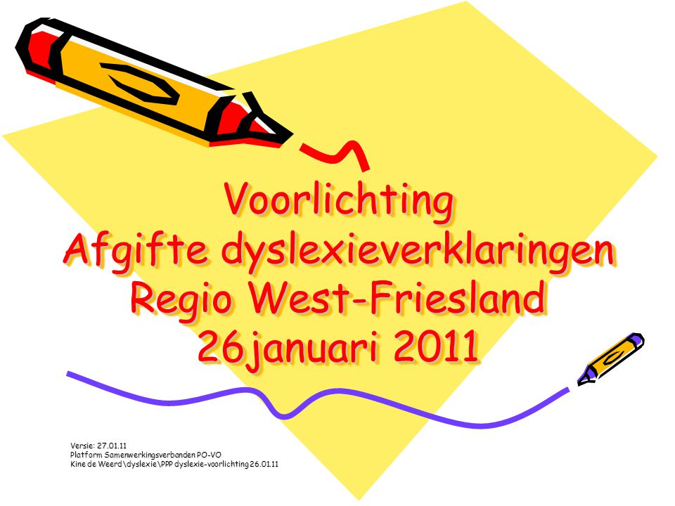 Voorlichting Afgifte dyslexieverklaringen Regio West-Friesland 26januari 2011 Versie: 27.01.11 Platform Samenwerkingsverbanden PO-VO Kine de Weerd\dys