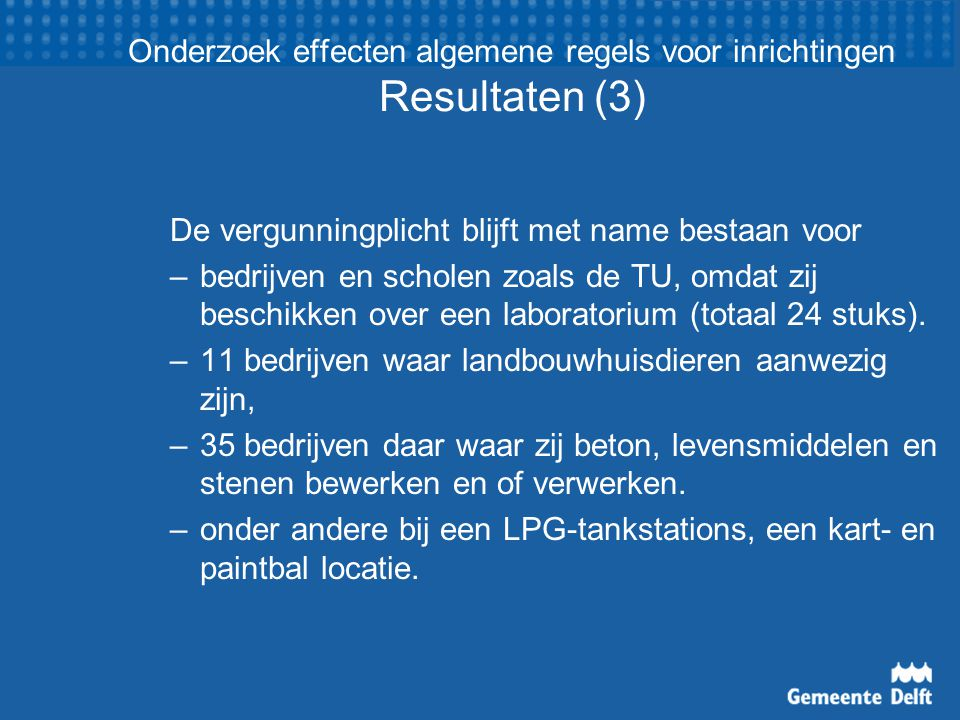 Onderzoek effecten algemene regels voor inrichtingen Resultaten (3) De vergunningplicht blijft met name bestaan voor – bedrijven en scholen zoals de TU, omdat zij beschikken over een laboratorium (totaal 24 stuks).