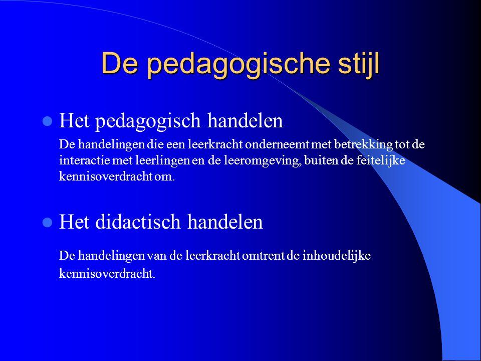 De pedagogische stijl Het pedagogisch handelen De handelingen die een leerkracht onderneemt met betrekking tot de interactie met leerlingen en de leer