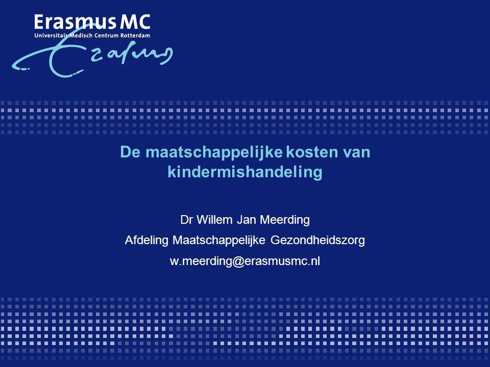 De maatschappelijke kosten van kindermishandeling Dr Willem Jan Meerding Afdeling Maatschappelijke Gezondheidszorg w.meerding@erasmusmc.nl