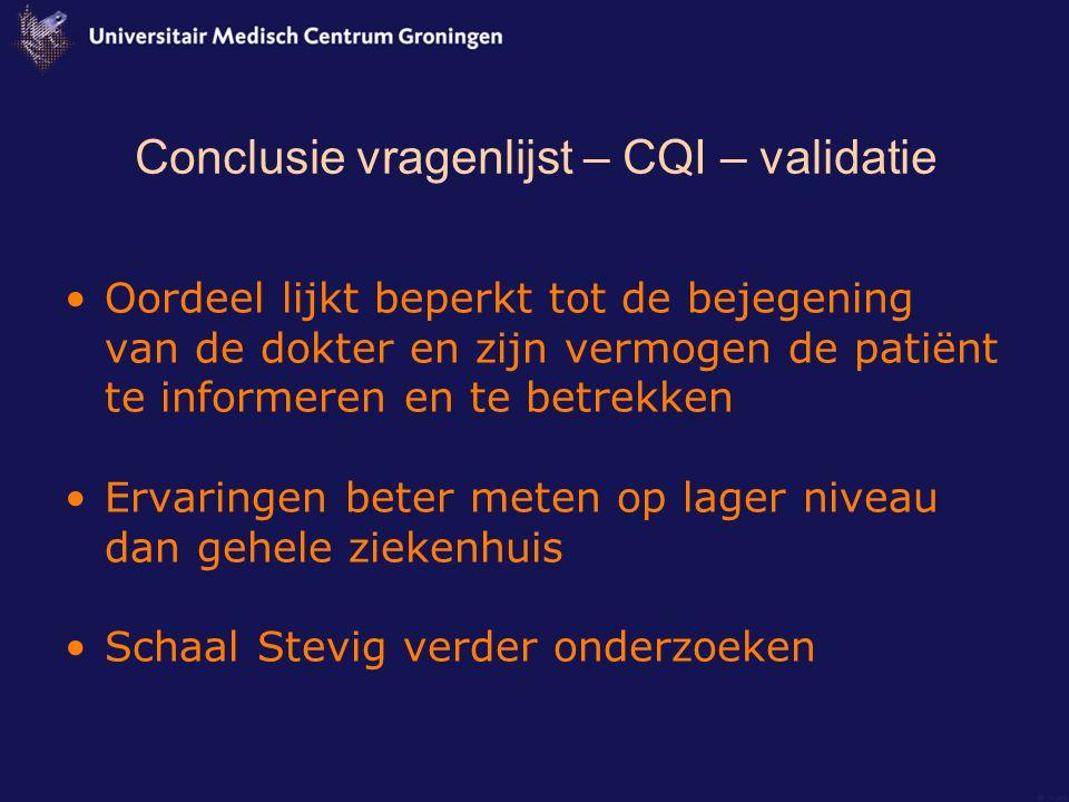 Conclusie vragenlijst – CQI – validatie Oordeel lijkt beperkt tot de bejegening van de dokter en zijn vermogen de patiënt te informeren en te betrekken Ervaringen beter meten op lager niveau dan gehele ziekenhuis Schaal Stevig verder onderzoeken