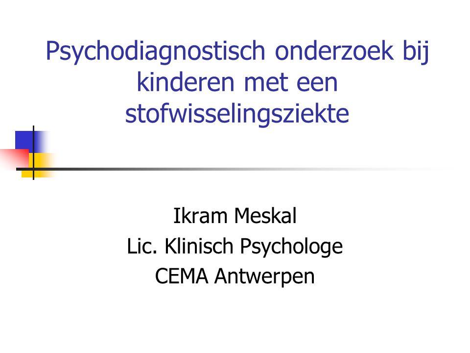 Psychodiagnostisch onderzoek bij kinderen met een stofwisselingsziekte Ikram Meskal Lic. Klinisch Psychologe CEMA Antwerpen