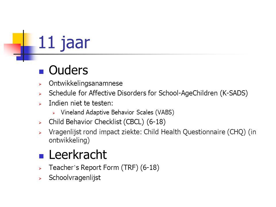 11 jaar Ouders  Ontwikkelingsanamnese  Schedule for Affective Disorders for School-AgeChildren (K-SADS)  Indien niet te testen:  Vineland Adaptive