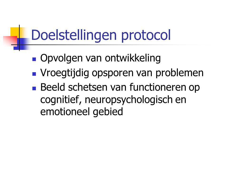 Doelstellingen protocol Opvolgen van ontwikkeling Vroegtijdig opsporen van problemen Beeld schetsen van functioneren op cognitief, neuropsychologisch