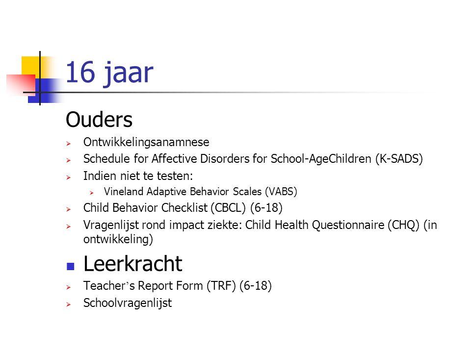16 jaar Ouders  Ontwikkelingsanamnese  Schedule for Affective Disorders for School-AgeChildren (K-SADS)  Indien niet te testen:  Vineland Adaptive