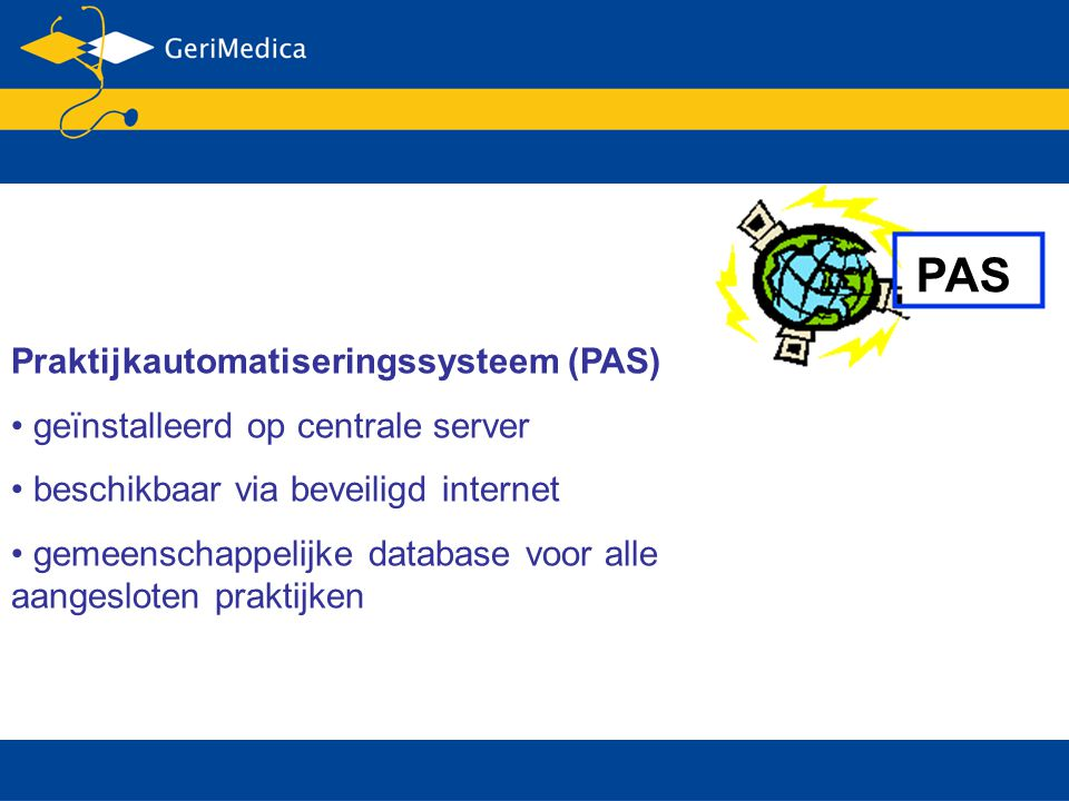 PAS Praktijkautomatiseringssysteem (PAS) geïnstalleerd op centrale server beschikbaar via beveiligd internet gemeenschappelijke database voor alle aangesloten praktijken