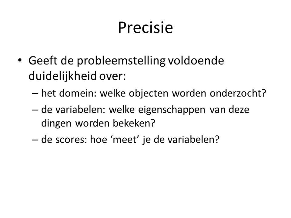 Precisie Geeft de probleemstelling voldoende duidelijkheid over: – het domein: welke objecten worden onderzocht? – de variabelen: welke eigenschappen