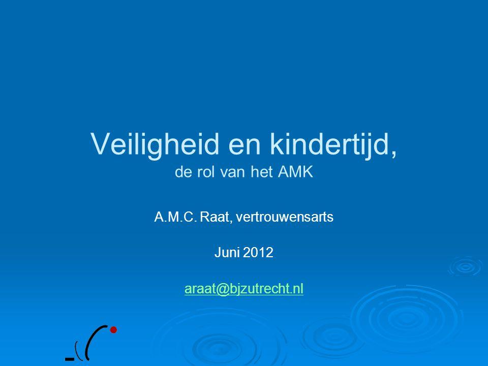 Veiligheid en kindertijd, de rol van het AMK A.M.C. Raat, vertrouwensarts Juni 2012 araat@bjzutrecht.nl