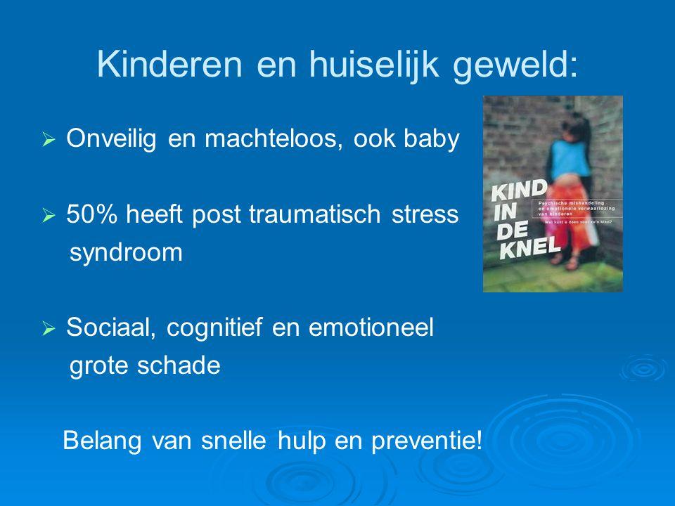 Kinderen en huiselijk geweld:   Onveilig en machteloos, ook baby   50% heeft post traumatisch stress syndroom   Sociaal, cognitief en emotioneel