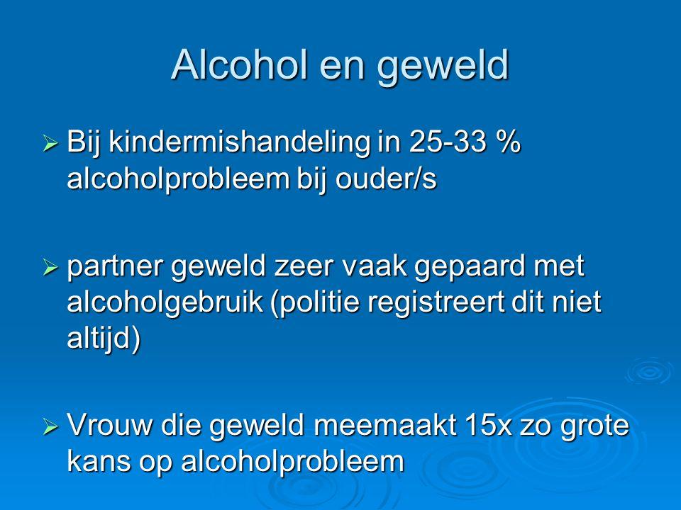 Alcohol en geweld  Bij kindermishandeling in 25-33 % alcoholprobleem bij ouder/s  partner geweld zeer vaak gepaard met alcoholgebruik (politie regis