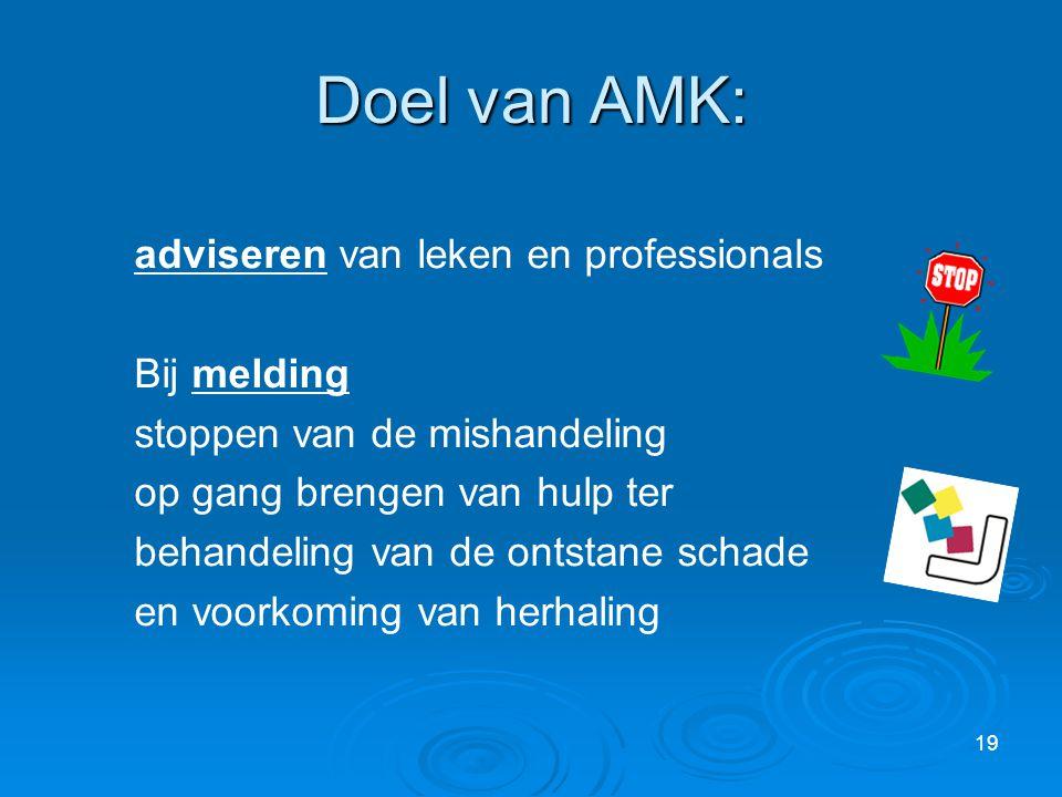 19 Doel van AMK: adviseren van leken en professionals Bij melding stoppen van de mishandeling op gang brengen van hulp ter behandeling van de ontstane