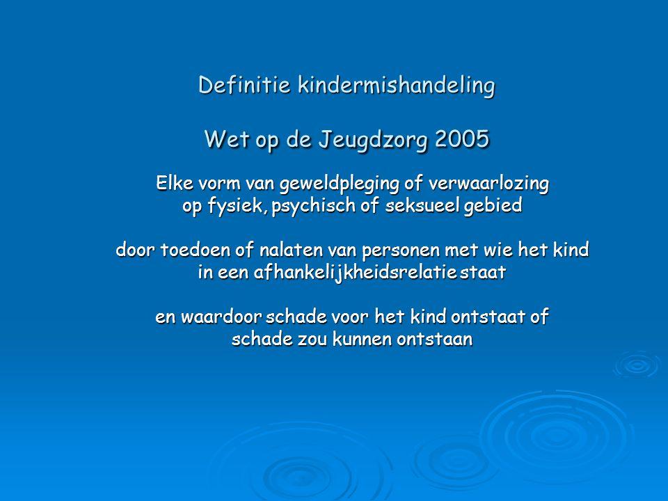 Definitie kindermishandeling Wet op de Jeugdzorg 2005 Elke vorm van geweldpleging of verwaarlozing op fysiek, psychisch of seksueel gebied door toedoe