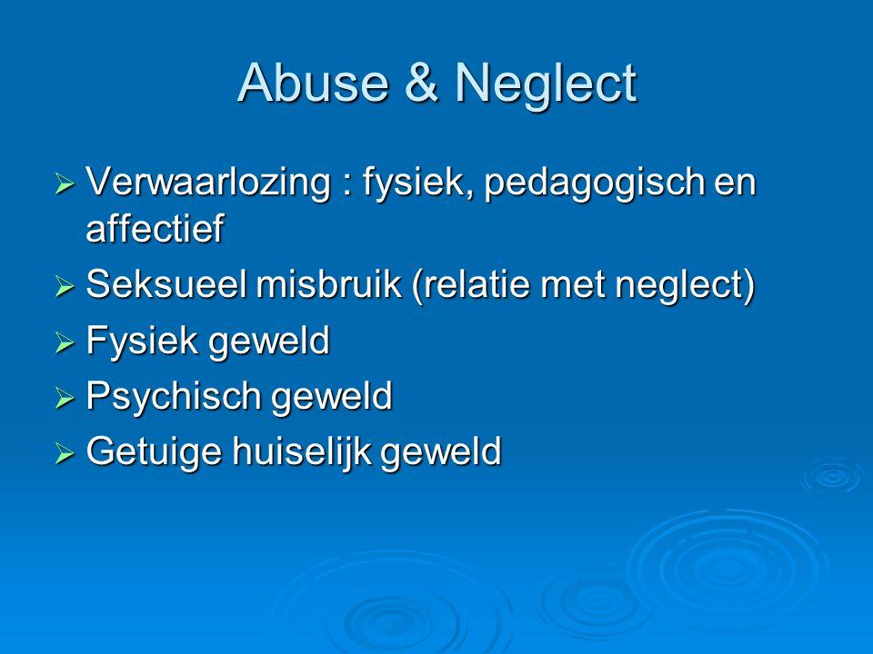 Abuse & Neglect  Verwaarlozing : fysiek, pedagogisch en affectief  Seksueel misbruik (relatie met neglect)  Fysiek geweld  Psychisch geweld  Getu