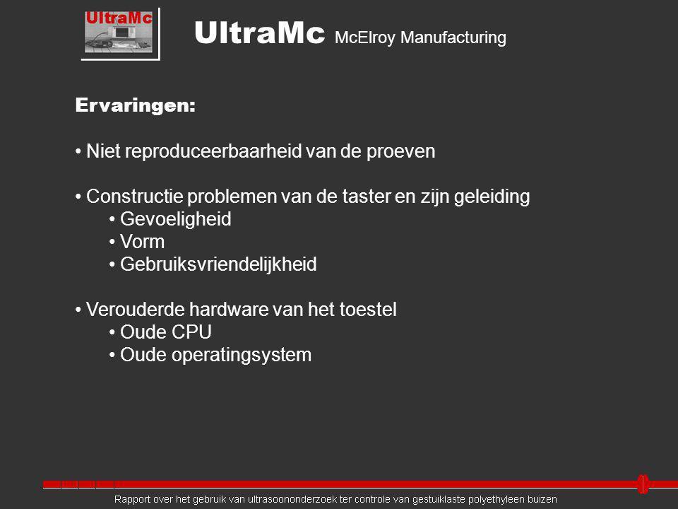 Ervaringen: Niet reproduceerbaarheid van de proeven Constructie problemen van de taster en zijn geleiding Gevoeligheid Vorm Gebruiksvriendelijkheid Verouderde hardware van het toestel Oude CPU Oude operatingsystem UltraMc McElroy Manufacturing