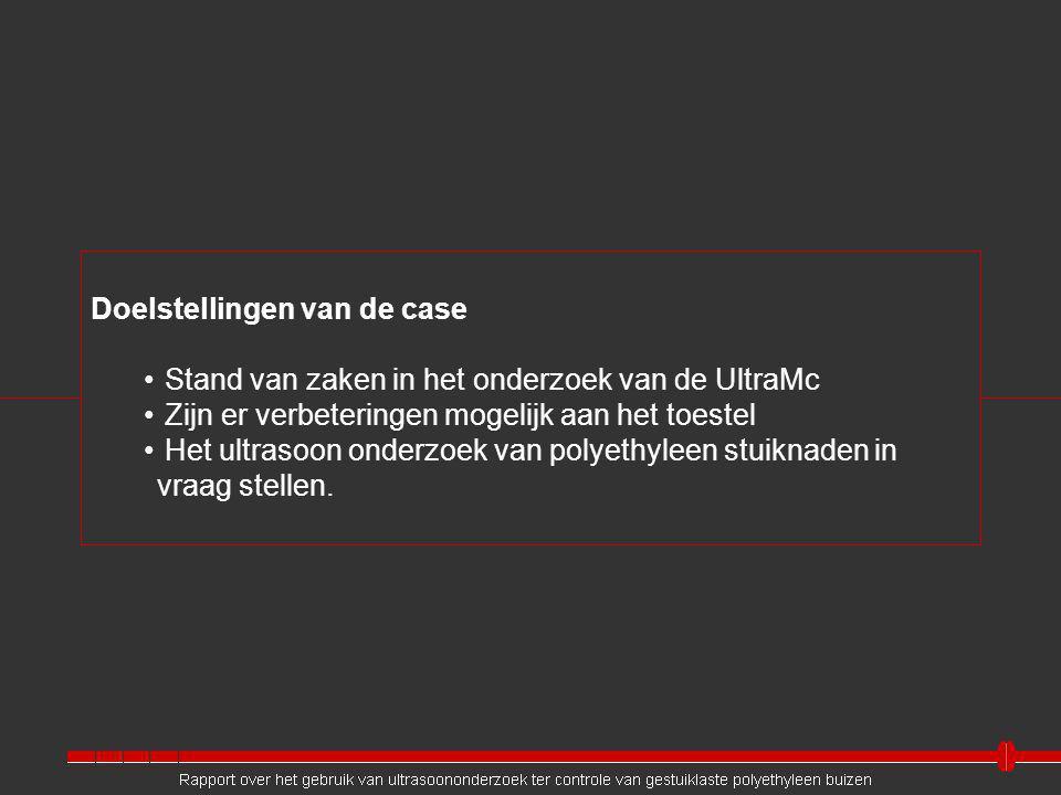 Doelstellingen van de case Stand van zaken in het onderzoek van de UltraMc Zijn er verbeteringen mogelijk aan het toestel Het ultrasoon onderzoek van polyethyleen stuiknaden in vraag stellen.