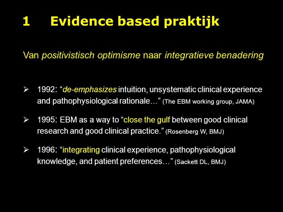 1Evidence based praktijk Van positivistisch optimisme naar integratieve benadering  1992 : de-emphasizes intuition, unsystematic clinical experience and pathophysiological rationale… (The EBM working group, JAMA)  1995 : EBM as a way to close the gulf between good clinical research and good clinical practice. (Rosenberg W, BMJ)  1996 : integrating clinical experience, pathophysiological knowledge, and patient preferences… (Sackett DL, BMJ)