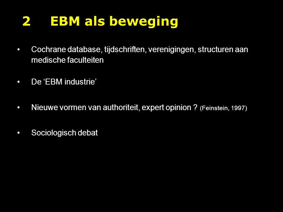 2EBM als beweging Cochrane database, tijdschriften, verenigingen, structuren aan medische faculteiten De 'EBM industrie' Nieuwe vormen van authoriteit, expert opinion .