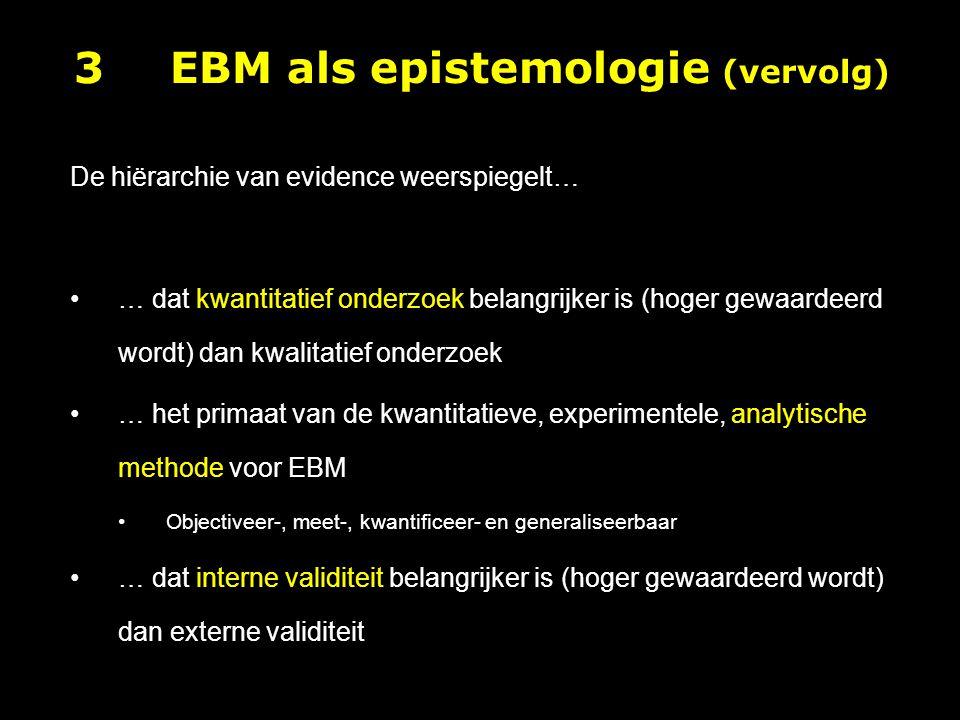 De hiërarchie van evidence weerspiegelt… … dat kwantitatief onderzoek belangrijker is (hoger gewaardeerd wordt) dan kwalitatief onderzoek … het primaat van de kwantitatieve, experimentele, analytische methode voor EBM Objectiveer-, meet-, kwantificeer- en generaliseerbaar … dat interne validiteit belangrijker is (hoger gewaardeerd wordt) dan externe validiteit 3EBM als epistemologie (vervolg)